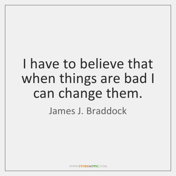 I have to believe that when things are bad I can change ...
