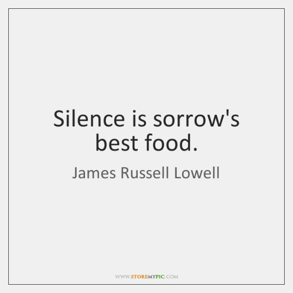 Silence is sorrow's best food.
