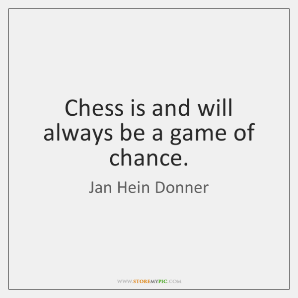 Chess is and will always be a game of chance.
