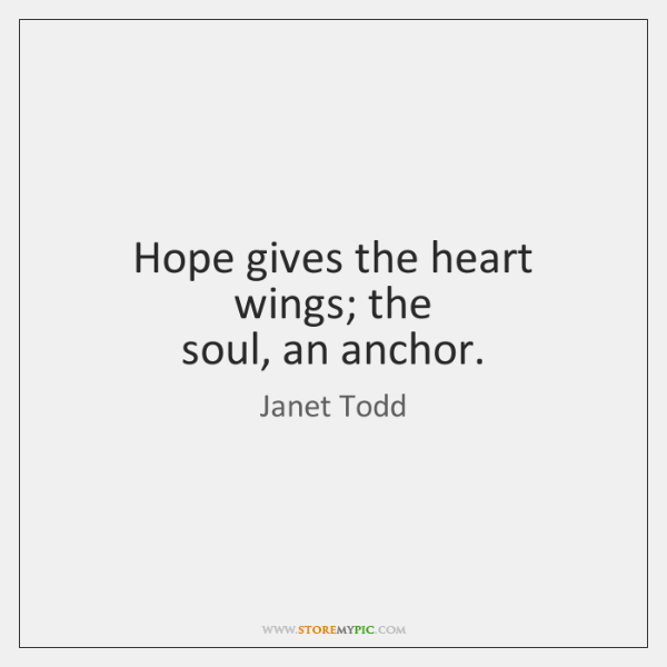 Hope gives the heart wings; the  soul, an anchor.