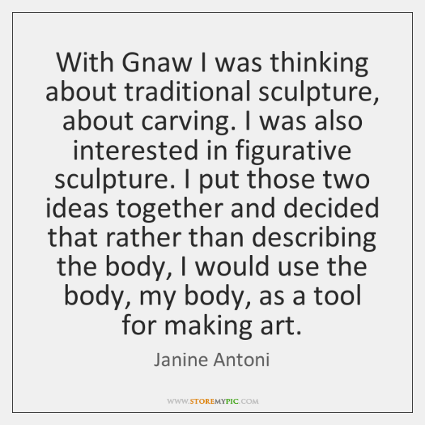 With Gnaw I was thinking about traditional sculpture, about carving. I was ...