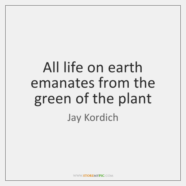 All life on earth emanates from the green of the plant