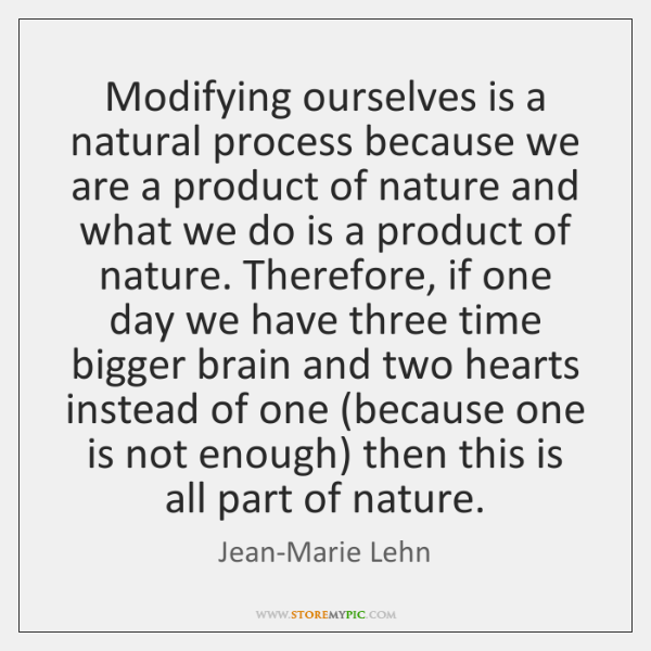Modifying ourselves is a natural process because we are a product of ...