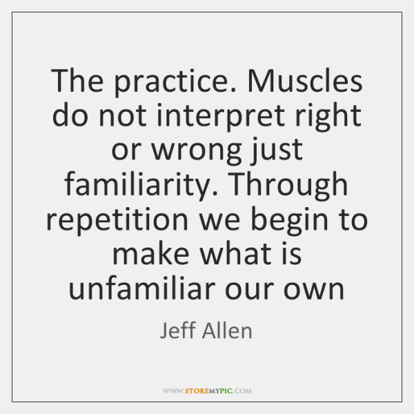 The practice. Muscles do not interpret right or wrong just familiarity. Through ...