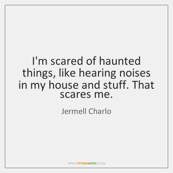 I'm scared of haunted things, like hearing noises in my house and ...
