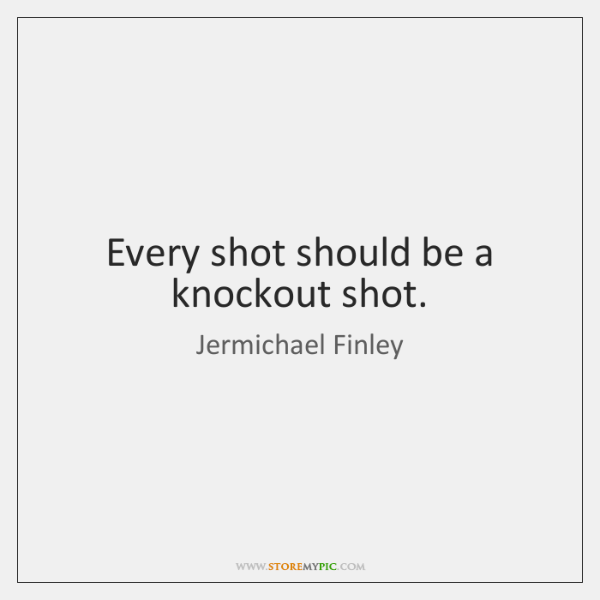 Every shot should be a knockout shot.