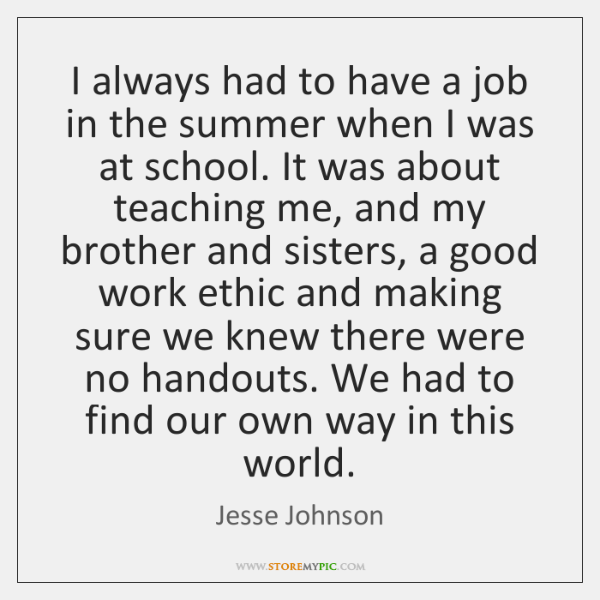 I always had to have a job in the summer when I ...