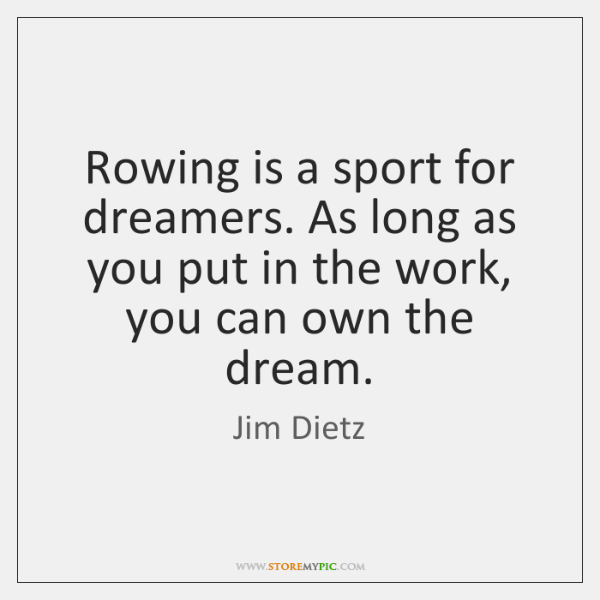 Rowing is a sport for dreamers. As long as you put in ...