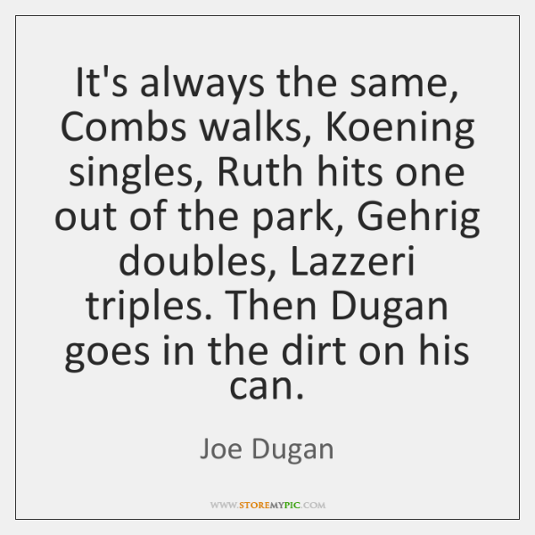 It's always the same, Combs walks, Koening singles, Ruth hits one out ...