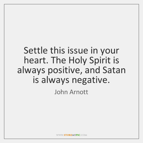 Settle this issue in your heart. The Holy Spirit is always positive, ...