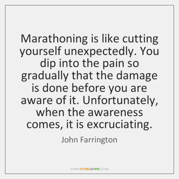 Marathoning is like cutting yourself unexpectedly. You dip into the pain so ...