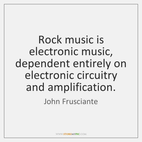 Rock music is electronic music, dependent entirely on electronic circuitry and amplification.