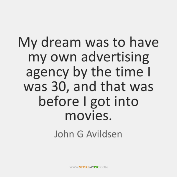 My dream was to have my own advertising agency by the time ...