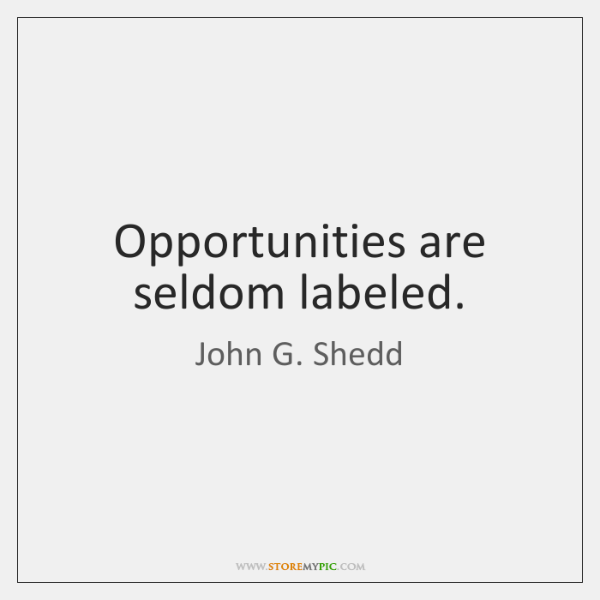 Opportunities are seldom labeled.