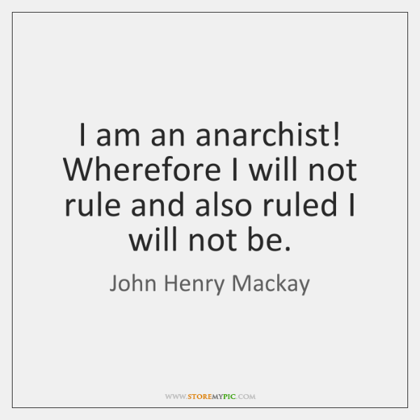 I am an anarchist! Wherefore I will not rule and also ruled ...