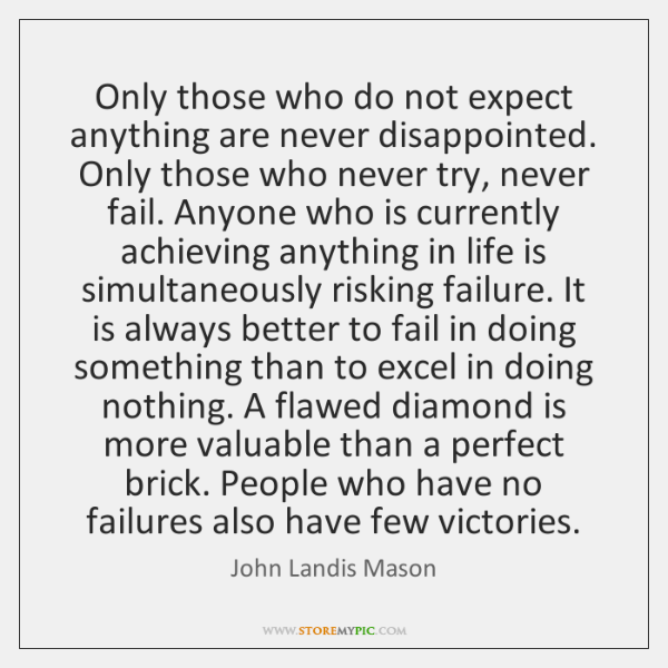 Only those who do not expect anything are never disappointed. Only those ...