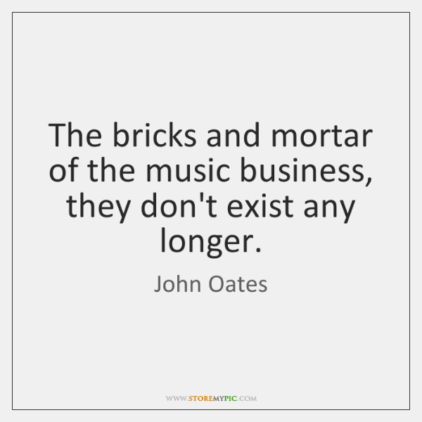 The bricks and mortar of the music business, they don't exist any ...