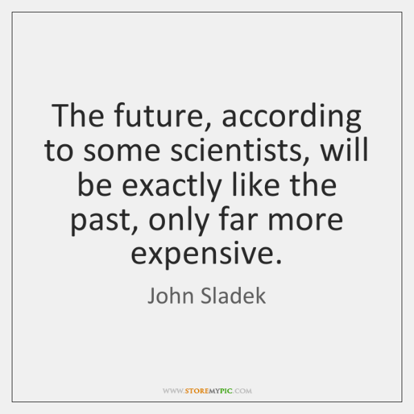 The future, according to some scientists, will be exactly like the past, ...