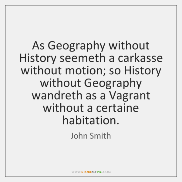 As Geography without History seemeth a carkasse without motion; so History without ...