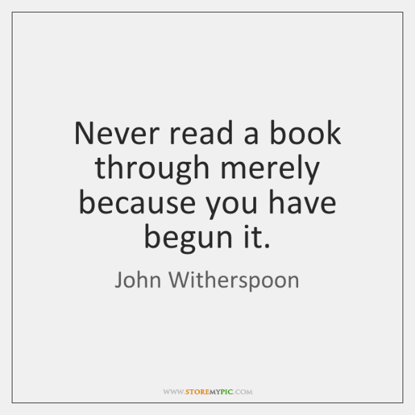 Never read a book through merely because you have begun it.