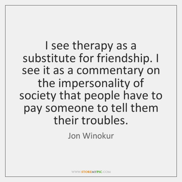 I see therapy as a substitute for friendship. I see it as ...