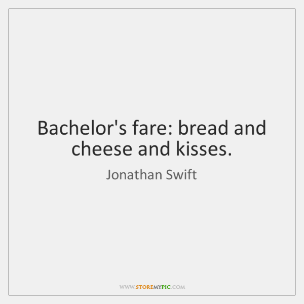 Bachelor's fare: bread and cheese and kisses.