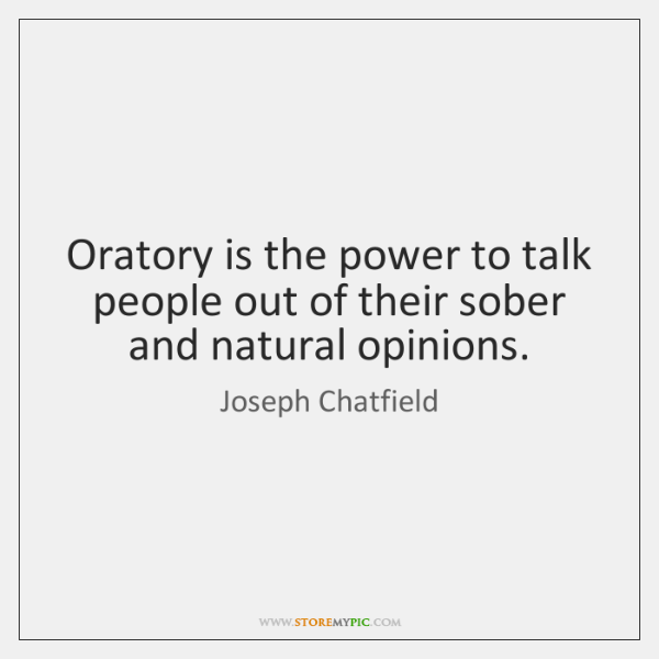 Oratory is the power to talk people out of their sober and ...