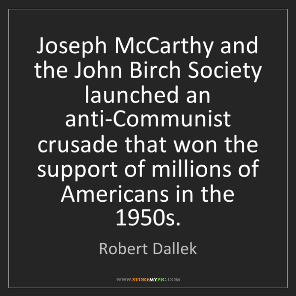 Robert Dallek: Joseph McCarthy and the John Birch Society launched an...