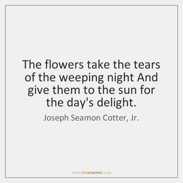 The flowers take the tears of the weeping night And give them ...