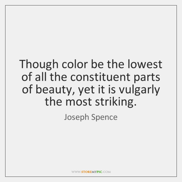 Though color be the lowest of all the constituent parts of beauty, ...