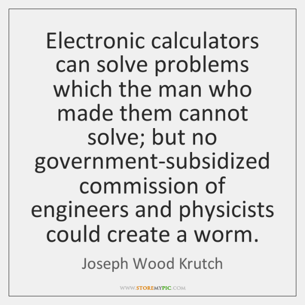 Electronic calculators can solve problems which the man who made them cannot ...