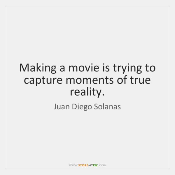 Making a movie is trying to capture moments of true reality.