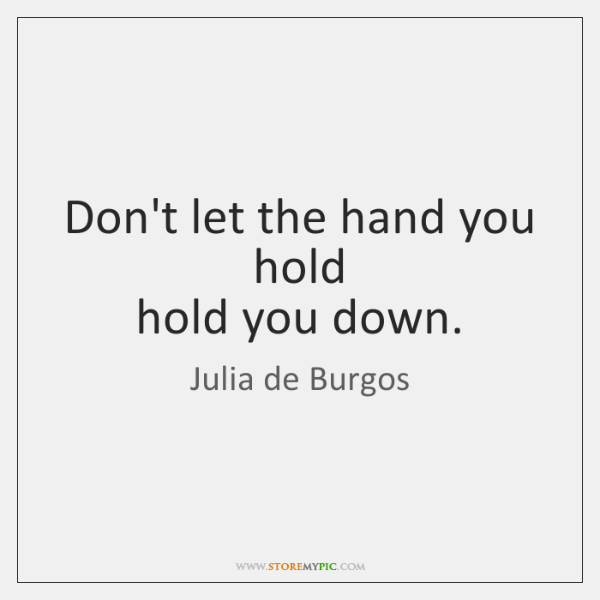 Don't let the hand you hold  hold you down.