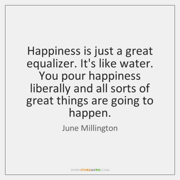 Happiness is just a great equalizer. It's like water. You pour happiness ...