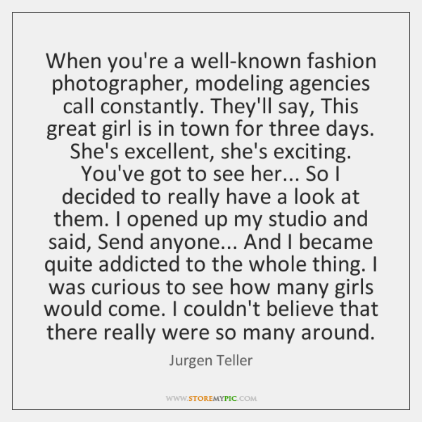 When you're a well-known fashion photographer, modeling agencies call constantly. They'll say, ...
