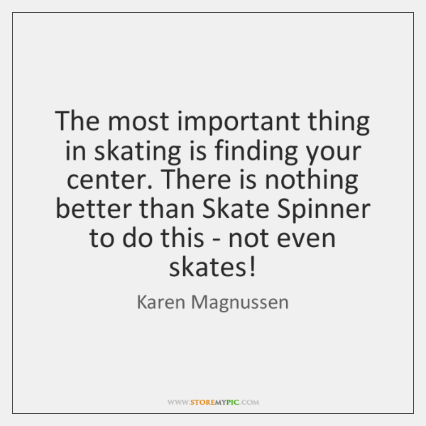 The most important thing in skating is finding your center. There is ...