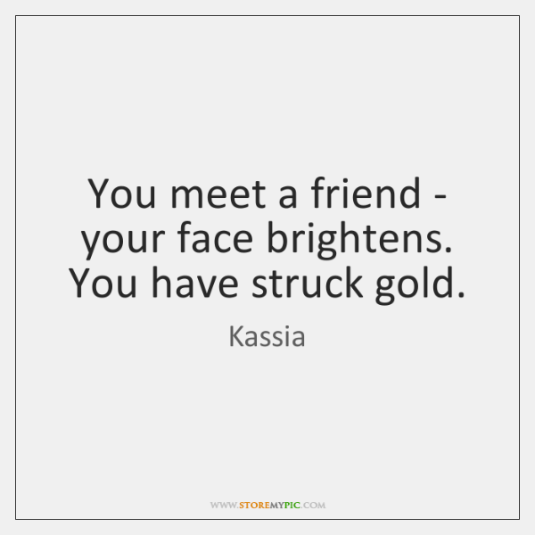 You meet a friend - your face brightens. You have struck gold.