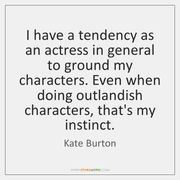 I have a tendency as an actress in general to ground my ...