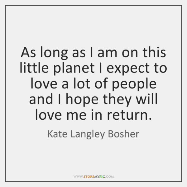As long as I am on this little planet I expect to ...