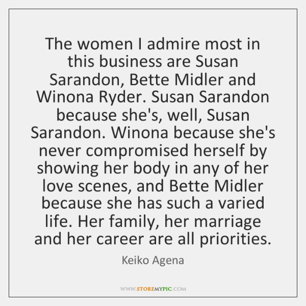The women I admire most in this business are Susan Sarandon, Bette ...