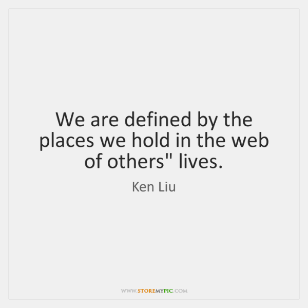 We are defined by the places we hold in the web of ...