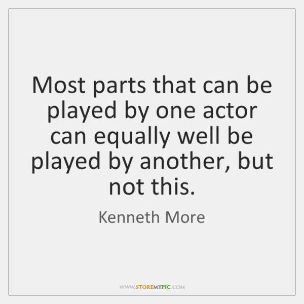 Most parts that can be played by one actor can equally well ...