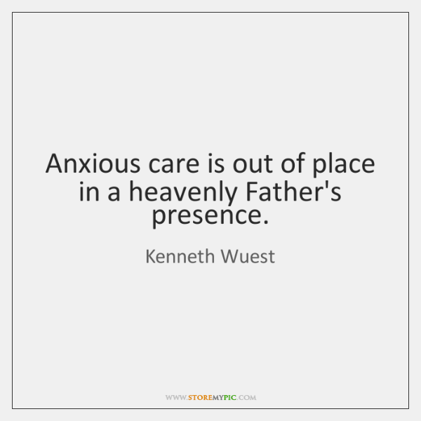 Anxious care is out of place in a heavenly Father's presence.