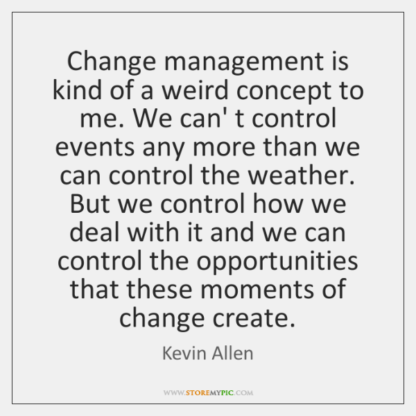 Change management is kind of a weird concept to me. We can' ...