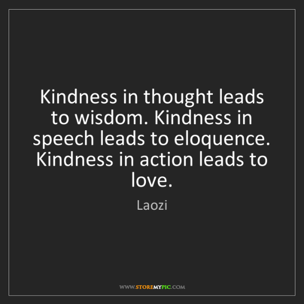 Laozi: Kindness in thought leads to wisdom. Kindness in speech...