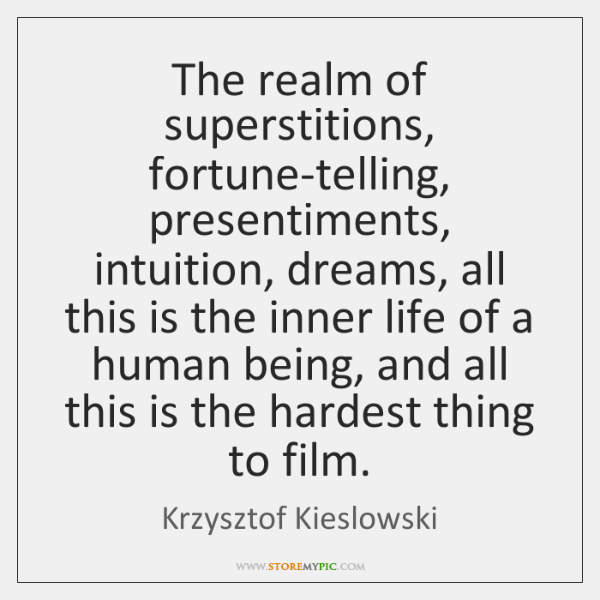 The realm of superstitions, fortune-telling, presentiments, intuition, dreams, all this is the ...
