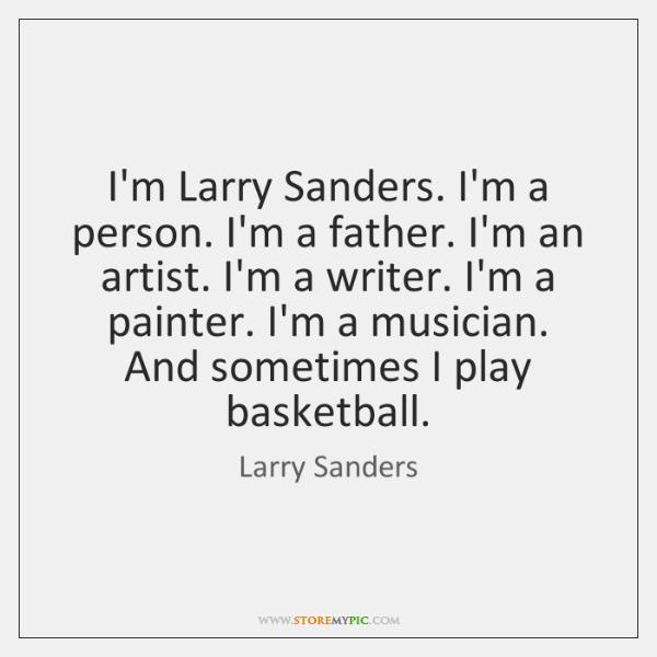 I'm Larry Sanders. I'm a person. I'm a father. I'm an artist. ...