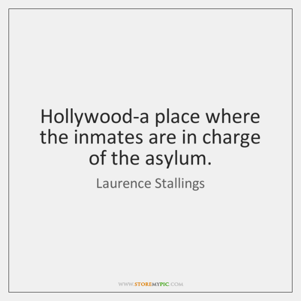 Hollywood-a place where the inmates are in charge of the asylum.