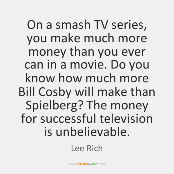 On a smash TV series, you make much more money than you ...