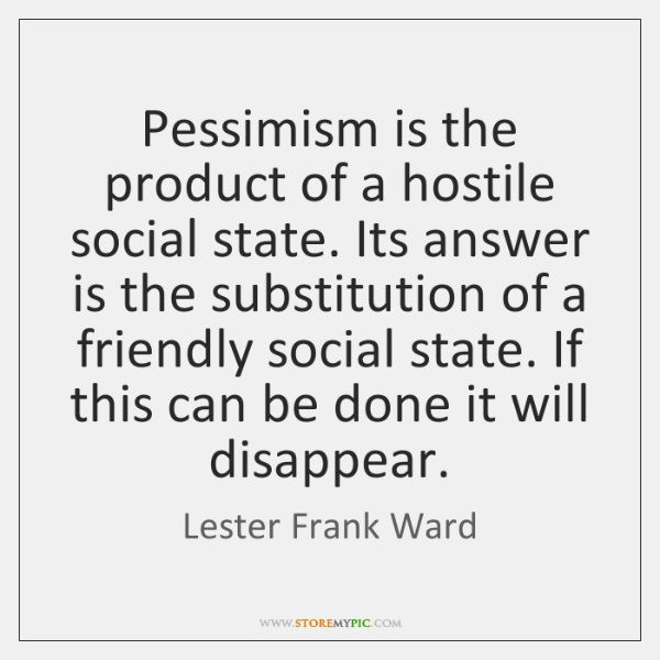 Pessimism is the product of a hostile social state. Its answer is ...